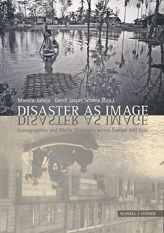 Disaster as image. Iconographies and media strategies across Europe and Asia. - Juneja, Monica and Gerrit Jasper Schenk