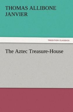 The Aztec Treasure-House - Janvier, Thomas A. (Thomas Allibone)