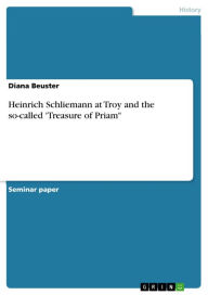 Heinrich Schliemann at Troy and the so-called 'Treasure of Priam' - Diana Beuster