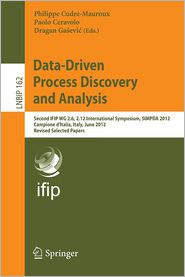 Data-Driven Process Discovery and Analysis: Second IFIP WG 2.6, 2.12 International Symposium, SIMPDA 2012, Campione d'Italia, Italy, June 18-20, 2012, Revised Selected Papers - Philippe Cudre-Mauroux, Dragan Gasevic, Paolo Ceravolo