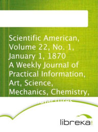 Scientific American, Volume 22, No. 1, January 1, 1870 A Weekly Journal of Practical Information, Art, Science, Mechanics, Chemistry, and Manufactures. - MVB E-Books