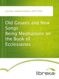 Old Groans and New Songs Being Meditations on the Book of Ecclesiastes - Frederick Charles Jennings