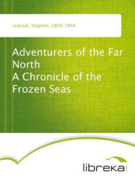 Adventurers of the Far North A Chronicle of the Frozen Seas - Stephen Leacock