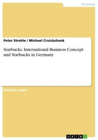 Starbucks. International Business Concept and Starbucks in Germany: international business concept and Starbucks in Germany - Peter Strehle