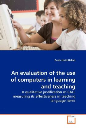 An evaluation of the use of computers in learning and teaching - A qualitative justification of CALL measuring its effectiveness in taeching language items - Jneid Hallab, Farah