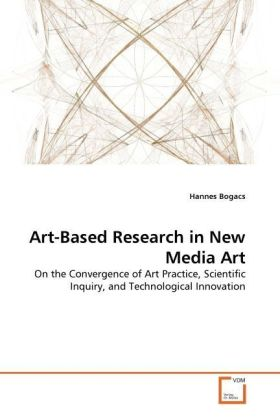 Art-Based Research in New Media Art - On the Convergence of Art Practice, Scientific Inquiry, and Technological Innovation - Bogacs, Hannes