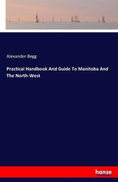 Practical Handbook And Guide To Manitoba And The North-West - Begg, Alexander