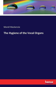The Hygiene of the Vocal Organs - Morell Mackenzie