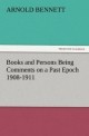 Books and Persons Being Comments on a Past Epoch 1908-1911 - Arnold Bennett