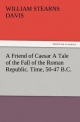 A Friend of Caesar A Tale of the Fall of the Roman Republic. Time, 50-47 B.C. - William Stearns Davis