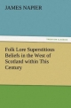 Folk Lore Superstitious Beliefs in the West of Scotland within This Century - James Napier