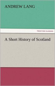 A Short History of Scotland - Andrew Lang