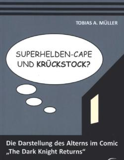 "Superhelden-Cape und Krückstock? Die Darstellung des Alterns im Comic The Dark Knight Returns"" (German Edition)"