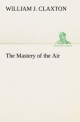 The Mastery of the Air - William J. Claxton