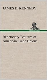 Beneficiary Features of American Trade Unions - James B. Kennedy