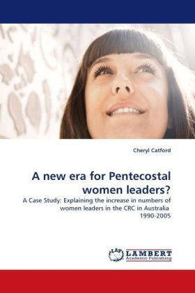 A new era for Pentecostal women leaders? - A Case Study: Explaining the increase in numbers of women leaders in the CRC in Australia 1990-2005