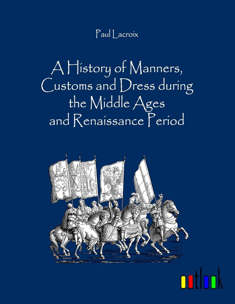 A History of Manners, Customs and Dress during the Middle Ages and Renaissance Period als Buch von Paul Lacroix - Paul Lacroix
