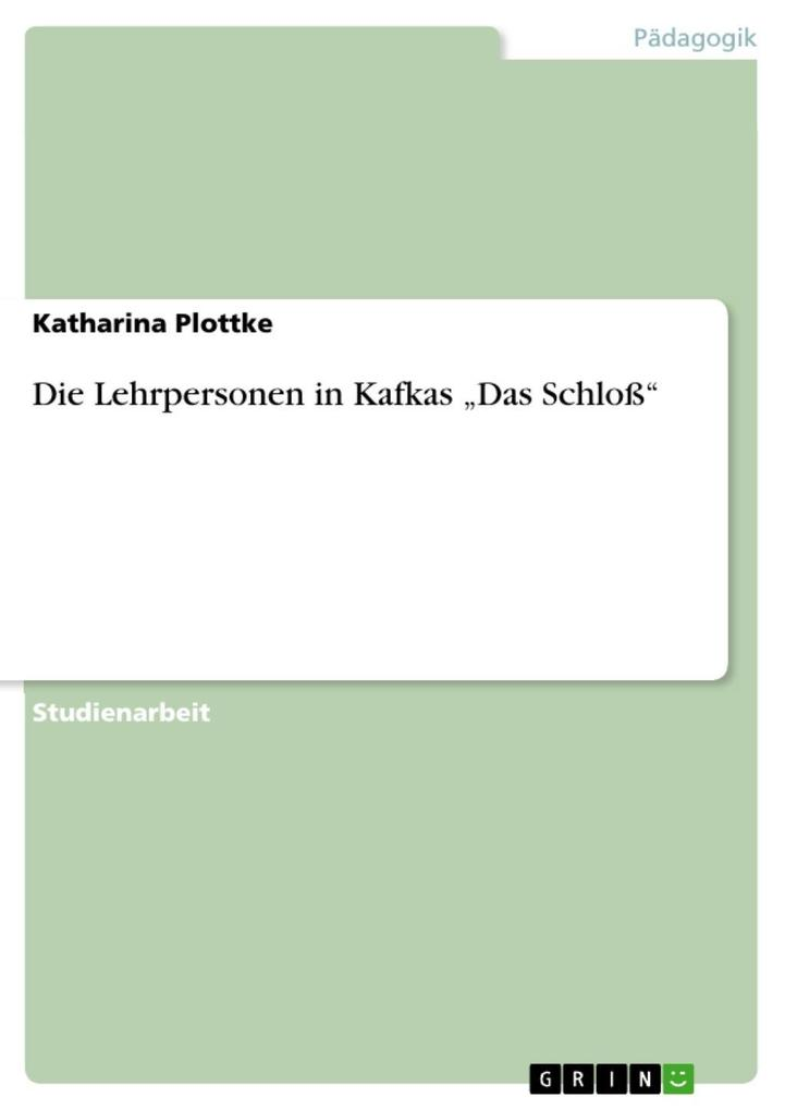Die Lehrpersonen in Kafkas ´Das Schloß´ als eBook Download von Katharina Plottke - Katharina Plottke