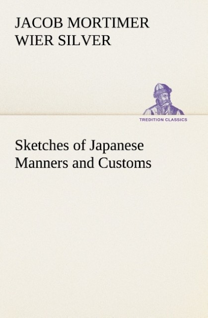 Sketches of Japanese Manners and Customs als Buch von Jacob Mortimer Wier Silver - Jacob Mortimer Wier Silver