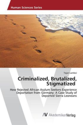 Criminalized, Brutalized, Stigmatized - How Rejected African Asylum Seekers Experience Deportation from Germany: A Case Study of Deported Sierra Leoneans