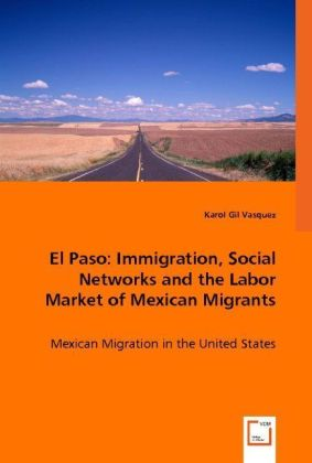 El Paso: Immigration, Social Networks and the Labor Market of Mexican Migrants - Mexican Migration in the United States