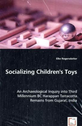 Socializing Children's Toys - An Archaeological Inquiry into Third Millennium BC Harappan Terracotta Remains from Gujarat, India