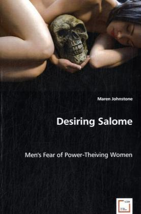 Desiring Salome - Men's Fear of Power-Theiving Women