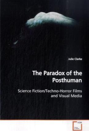 The Paradox of the Posthuman - Science Fiction/Techno-Horror Films and Visual Media