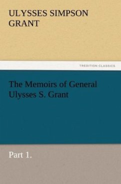 The Memoirs of General Ulysses S. Grant, Part 1. - Grant, Ulysses S.