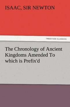 The Chronology of Ancient Kingdoms Amended To which is Prefix'd, A Short Chronicle from the First Memory of Things in Europe, to the Conquest of Persia by Alexander the Great - Newton, Isaac