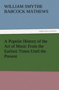 A Popular History of the Art of Music From the Earliest Times Until the Present - Mathews, William Smythe Babcock