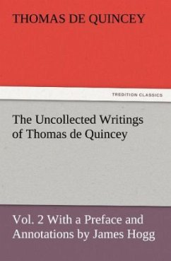 The Uncollected Writings of Thomas de Quincey, Vol. 2 With a Preface and Annotations by James Hogg - De Quincey, Thomas