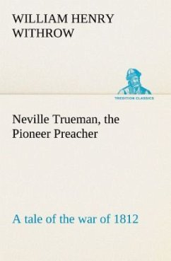 Neville Trueman, the Pioneer Preacher : a tale of the war of 1812 - Withrow, William H.