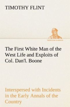 The First White Man of the West Life and Exploits of Col. Dan'l. Boone, the First Settler of Kentucky Interspersed with Incidents in the Early Annals of the Country. - Flint, Timothy