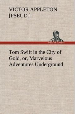 Tom Swift in the City of Gold, or, Marvelous Adventures Underground - Appleton, Victor [pseud.]