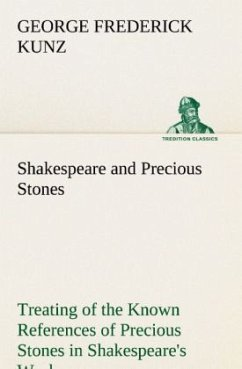 Shakespeare and Precious Stones Treating of the Known References of Precious Stones in Shakespeare's Works, with Comments as to the Origin of His Material, the Knowledge of the Poet Concerning Precious Stones, and References as to Where the Precious Stone - Kunz, George Frederick