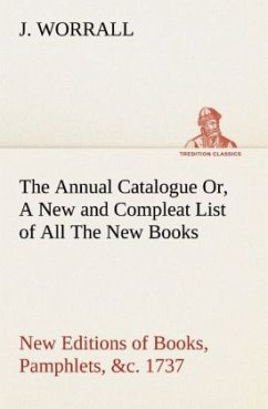 The Annual Catalogue (1737) Or, A New and Compleat List of All The New Books, New Editions of Books, Pamphlets, &c. - Worrall, J.