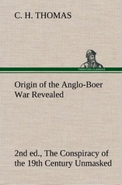 Origin of the Anglo-Boer War Revealed (2nd ed.) The Conspiracy of the 19th Century Unmasked - Thomas, C. H.