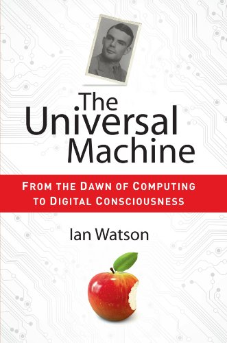 The Universal Machine: From the Dawn of Computing to Digital Consciousness - Ian Watson