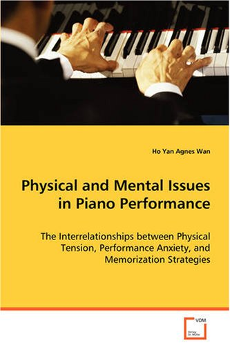 Physical and Mental Issues in Piano Performance: The Interrelationships between Physical Tension,Performance Anxiety, and Memorization Strat - Ho Yan Agnes Wan