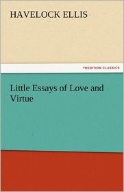 Little Essays of Love and Virtue - Havelock Ellis