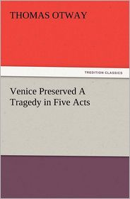 Venice Preserved a Tragedy in Five Acts - Thomas Otway