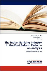 The Indian Banking Industry in the Post Reform Period - An Analysis - Daniel Rajkumar, Shanmugam R, Anbu A