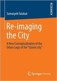 Re-imaging the City: A New Conceptualisation of the Urban Logic of the ''Islamic city''