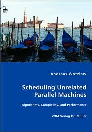 Scheduling Unrelated Parallel Machines- Algorithms, Complexity, And Performance - Andreas Wotzlaw