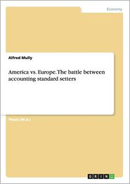 America vs. Europe. the Battle Between Accounting Standard Setters