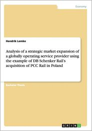Analysis of a Strategic Market Expansion of a Globally Operating Service Provider Using the Example of DB Schenker Rail's Acquisition of Pcc Rail in P - Hendrik Lemke