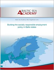 Building the socially responsible employment policy in the Baltic Sea Region - Max Hogeforster (Editor), Baltic Sea Academy (Editor)