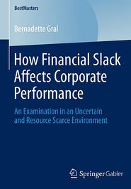 How Financial Slack Affects Corporate Performance: An Examination in an Uncertain and Resource Scarce Environment - Bernadette Gral