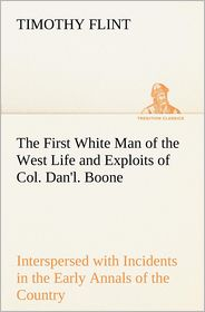 The First White Man of the West Life and Exploits of Col. Dan'l. Boone, the First Settler of Kentucky; Interspersed with Incidents in the Early Annals - Timothy Flint